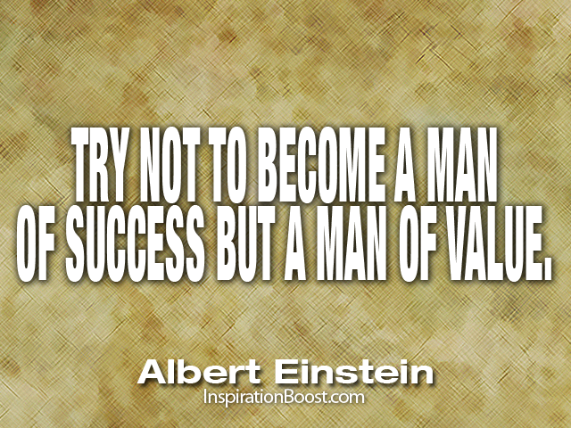 try not to become a man of success but a man of value